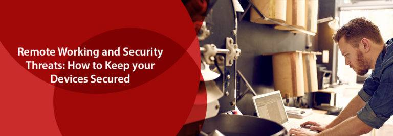 Remote Working and Security Threats: How to Keep Your Devices Secured